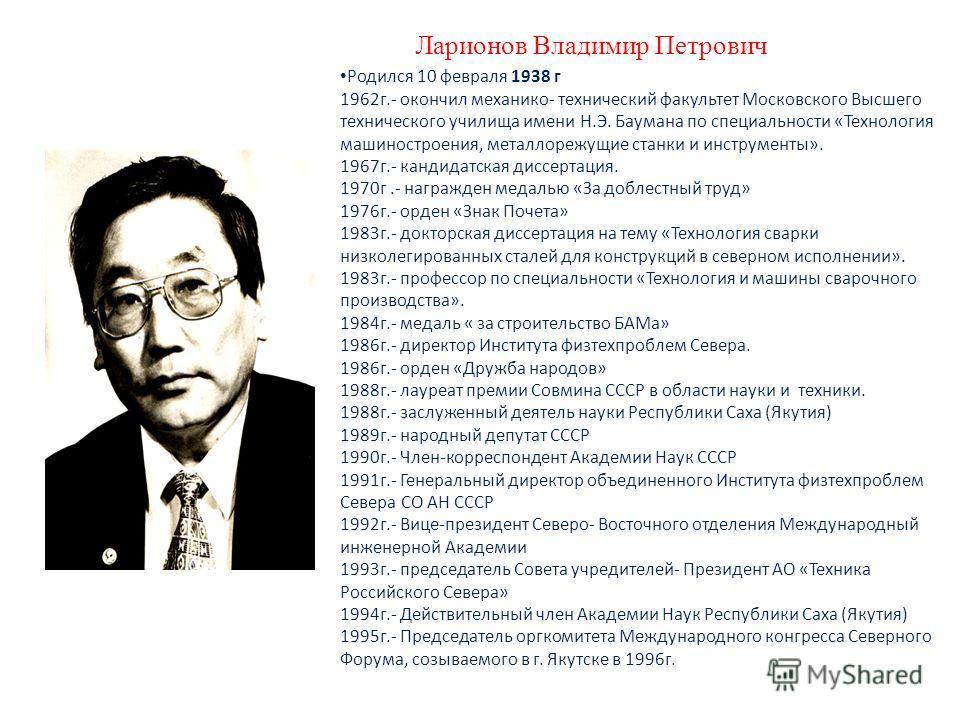 Ларионов Владимир Петрович Родился 10 февраля 1938 г 1962 г.- окончил механико- технический факультет Московского Высшего технического училища имени Н.Э. Баумана по специальности «Технология машиностроения, металлорежущие станки и инструменты». 1967