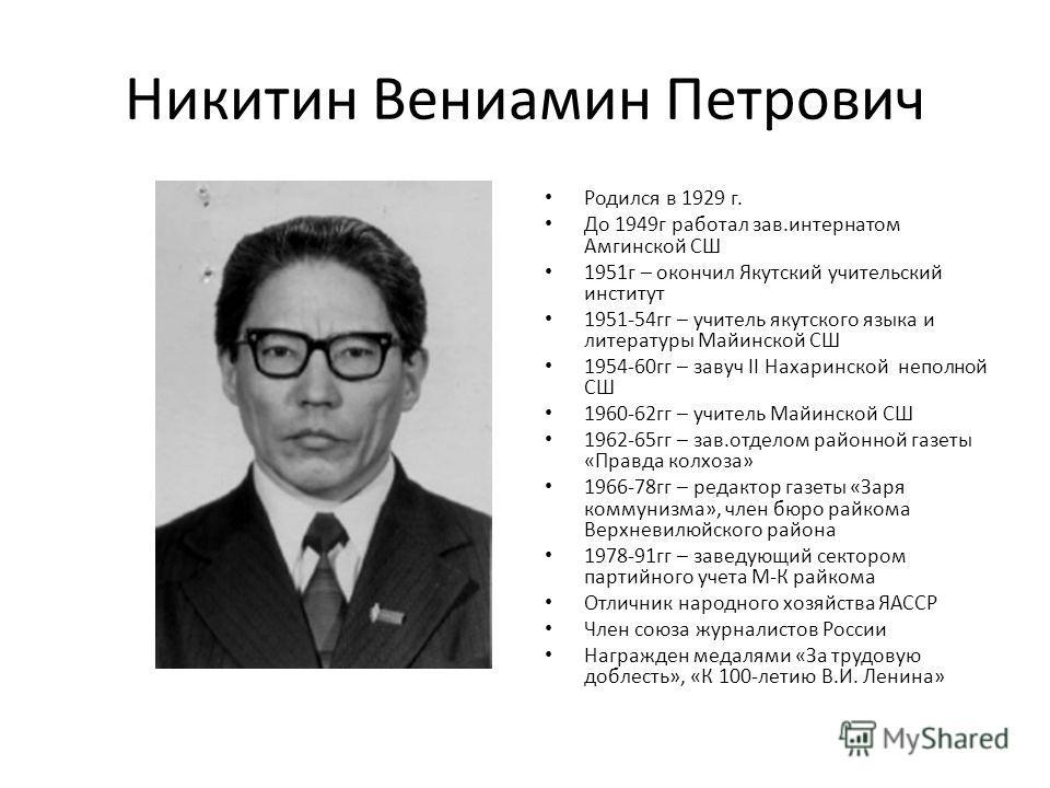 Никитин Вениамин Петрович Родился в 1929 г. До 1949 г работал зав.интернатом Амгинской СШ 1951 г – окончил Якутский учительский институт 1951-54 гг – учитель якутского языка и литературы Майинской СШ 1954-60 гг – завуч II Нахаринской неполной СШ 1960