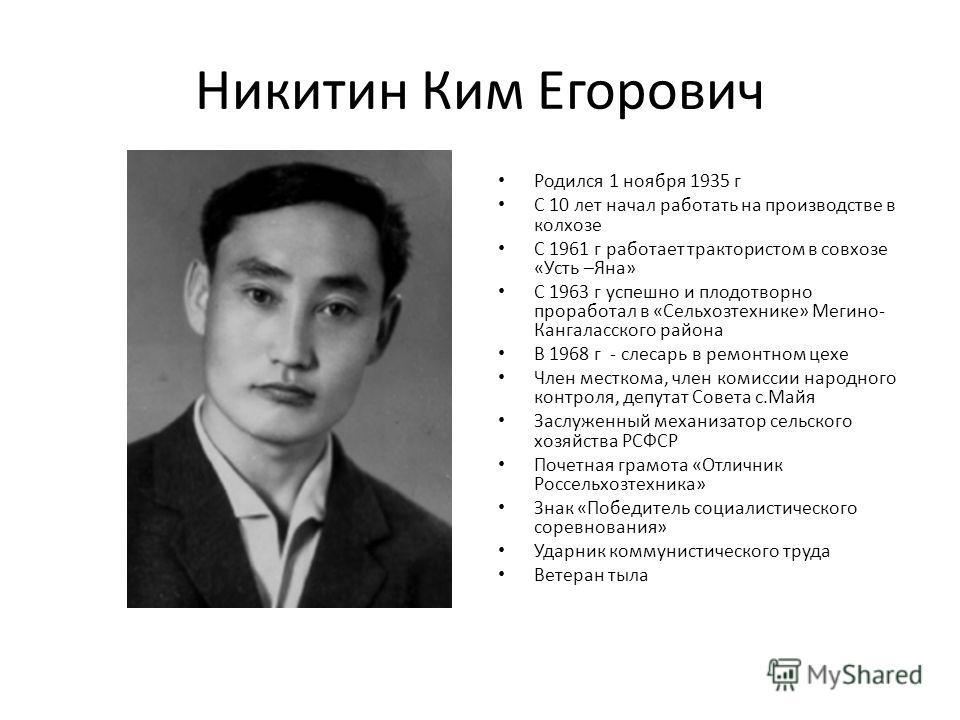 Никитин Ким Егорович Родился 1 ноября 1935 г С 10 лет начал работать на производстве в колхозе С 1961 г работает трактористом в совхозе «Усть –Яна» С 1963 г успешно и плодотворно проработал в «Сельхозтехнике» Мегино- Кангаласского района В 1968 г - с