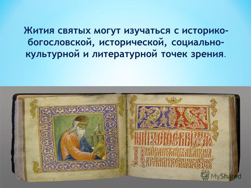 Жития святых могут изучаться с историко- богословской, исторической, социально- культурной и литературной точек зрения.