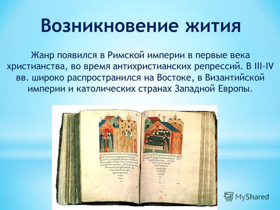 Возникновение жития Жанр появился в Римской империи в первые века христианства, во время антихристианских репрессий. В III-IV вв. широко распространился на Востоке, в Византийской империи и католических странах Западной Европы.