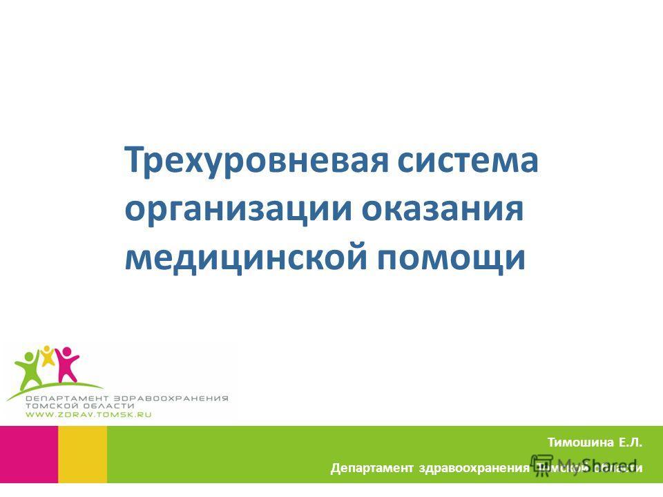 Трехуровневая система организации оказания медицинской помощи Тимошина Е.Л. Департамент здравоохранения Томской области