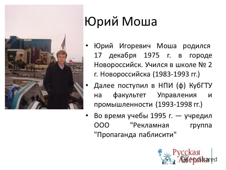Юрий Моша Юрий Игоревич Моша родился 17 декабря 1975 г. в городе Новороссийск. Учился в школе 2 г. Новороссийска (1983-1993 гг.) Далее поступил в НПИ (ф) КубГТУ на факультет Управления и промышленности (1993-1998 гг.) Во время учебы 1995 г. учредил О
