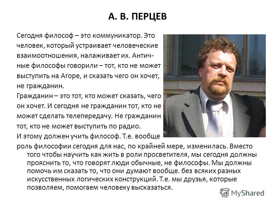А. В. ПЕРЦЕВ Сегодня философ – это коммуникатор. Это человек, который устраивает человеческие взаимоотношения, налаживает их. Антич- ные философы говорили – тот, кто не может выступить на Агоре, и сказать чего он хочет, не гражданин. Гражданин – это