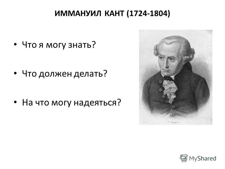 ИММАНУИЛ КАНТ (1724-1804) Что я могу знать? Что должен делать? На что могу надеяться?