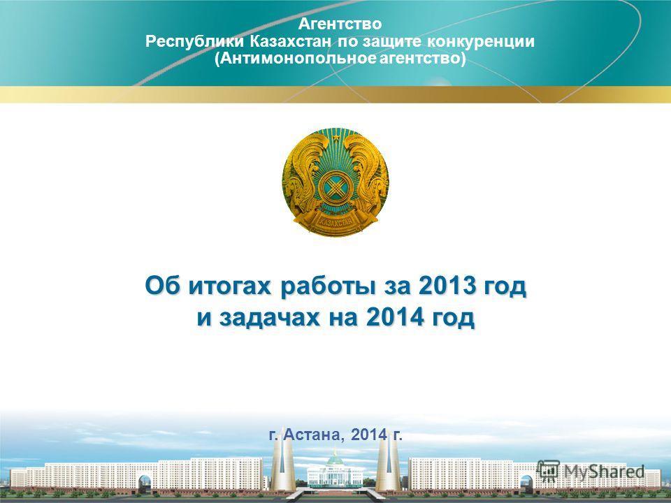 Агентство Республики Казахстан по защите конкуренции (Антимонопольное агентство) 1 г. Астана, 2014 г. Об итогах работы за 2013 год и задачах на 2014 год