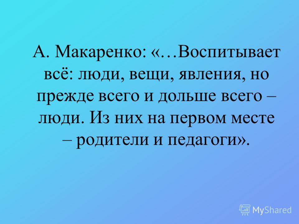 А. Макаренко: «…Воспитывает всё: люди, вещи, явления, но прежде всего и дольше всего – люди. Из них на первом месте – родители и педагоги».