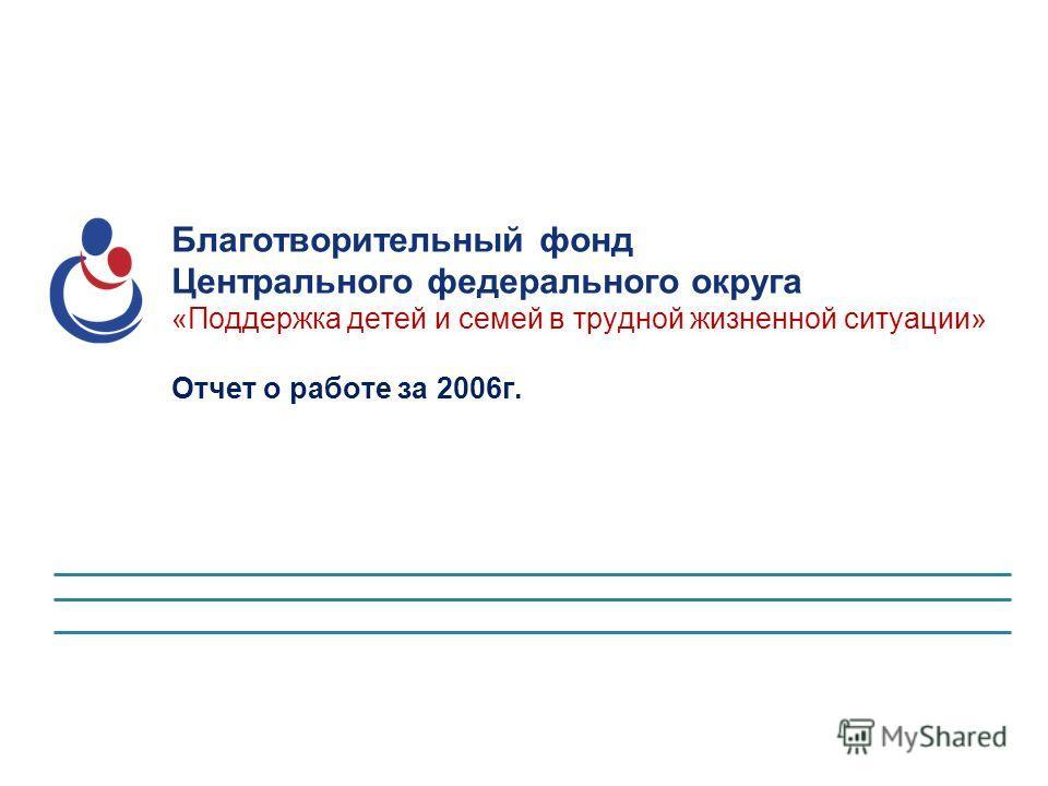 Благотворительный фонд Центрального федерального округа «Поддержка детей и семей в трудной жизненной ситуации» Отчет о работе за 2006 г.