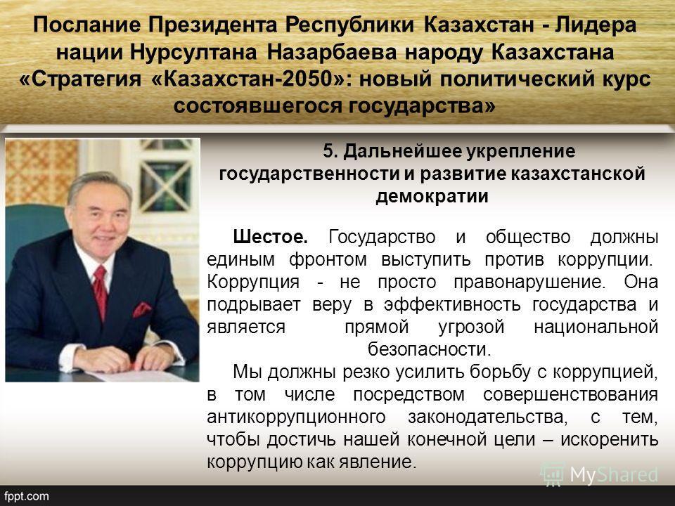 5. Дальнейшее укрепление государственности и развитие казахстанской демократии Шестое. Государство и общество должны единым фронтом выступить против коррупции. Коррупция - не просто правонарушение. Она подрывает веру в эффективность государства и явл