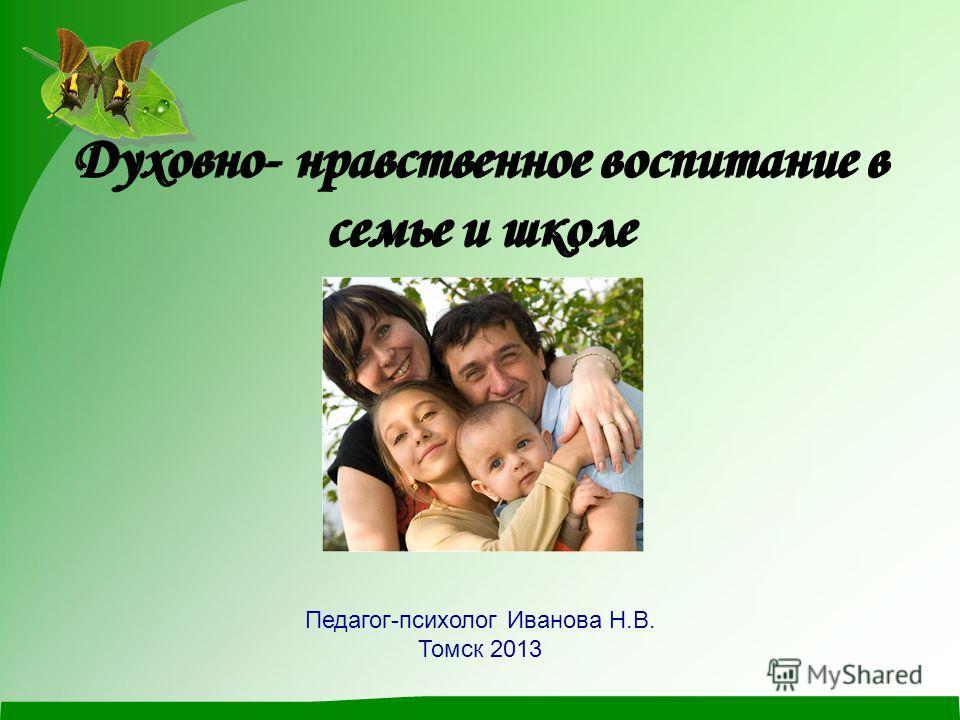 Духовно- нравственное воспитание в семье и школе Педагог-психолог Иванова Н.В. Томск 2013