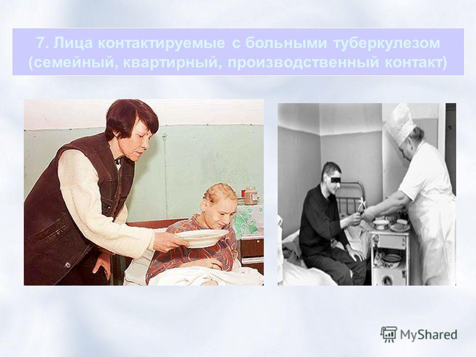 7. Лица контактируемые с больными туберкулезом (семейный, квартирный, производственный контакт)