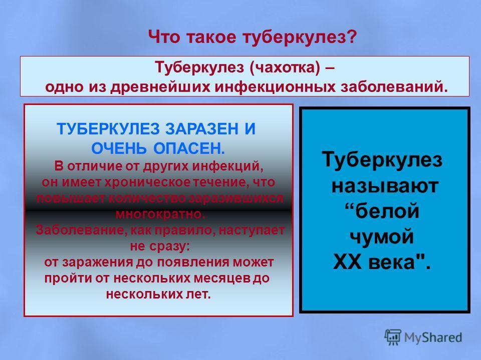 Что такое туберкулез? Туберкулез (чахотка) – одно из древнейших инфекционных заболеваний. ТУБЕРКУЛЕЗ ЗАРАЗЕН И ОЧЕНЬ ОПАСЕН. В отличие от других инфекций, он имеет хроническое течение, что повышает количество заразившихся многократно. Заболевание, ка
