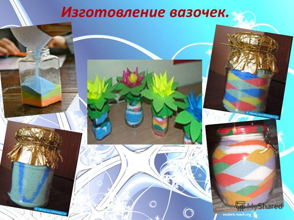 Изготовление вазочек.