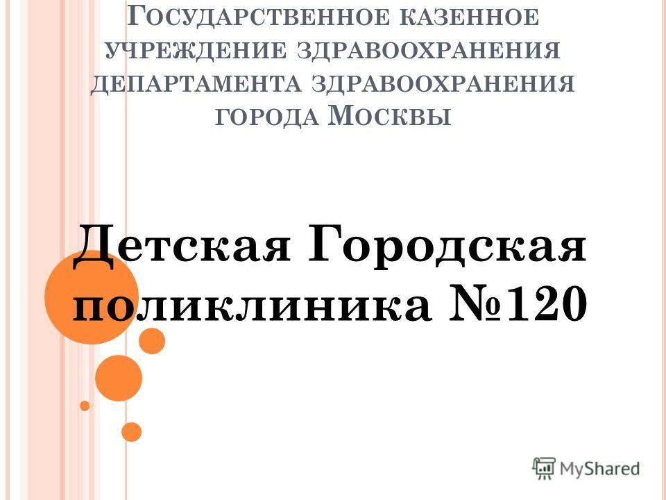 Г ОСУДАРСТВЕННОЕ КАЗЕННОЕ УЧРЕЖДЕНИЕ ЗДРАВООХРАНЕНИЯ ДЕПАРТАМЕНТА ЗДРАВООХРАНЕНИЯ ГОРОДА М ОСКВЫ Детская Городская поликлиника 120