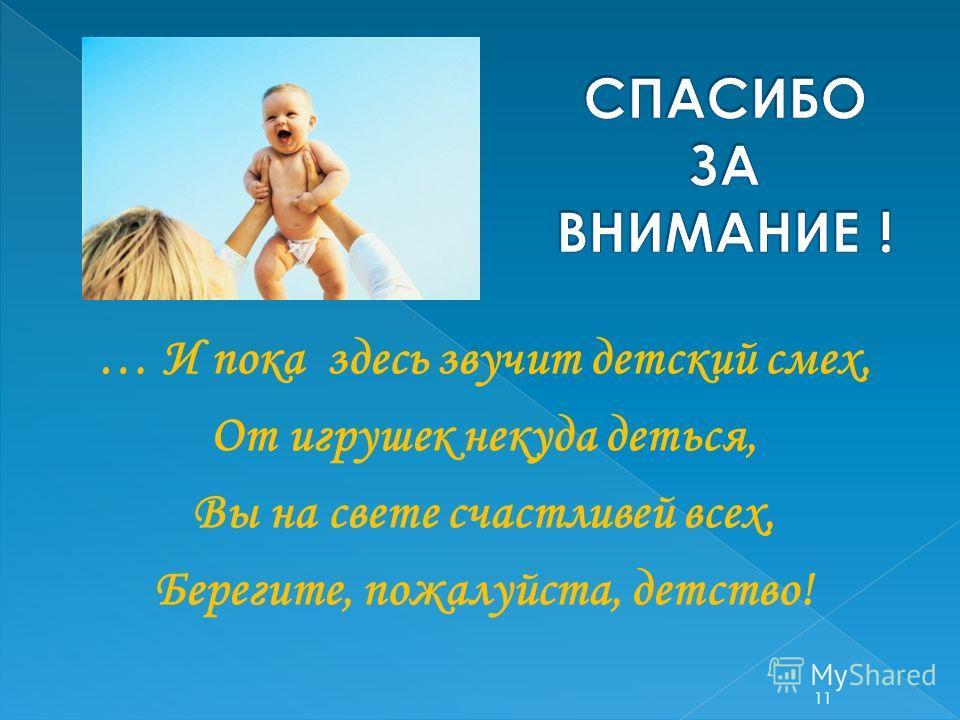 … И пока здесь звучит детский смех, От игрушек некуда деться, Вы на свете счастливей всех, Берегите, пожалуйста, детство! 11