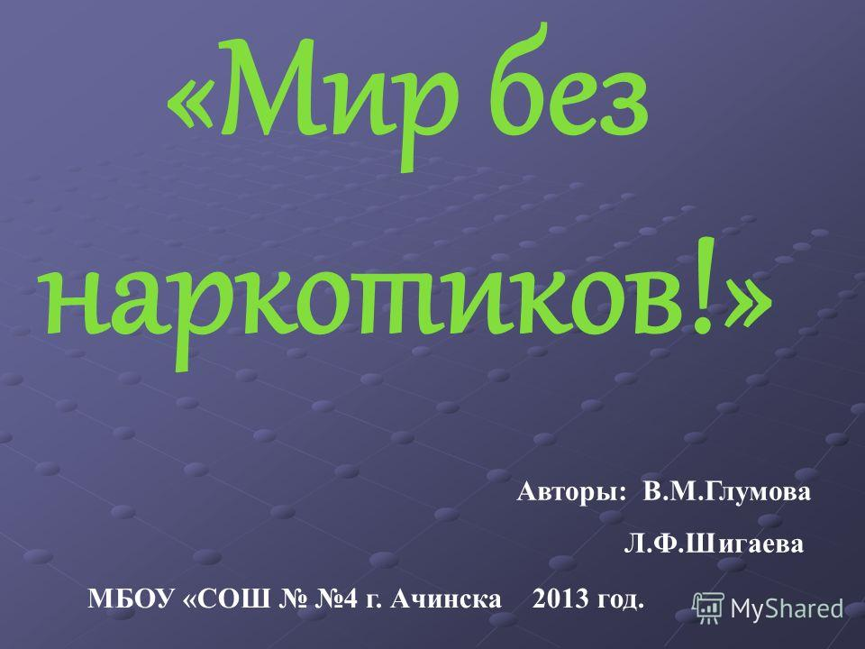 «Мир без наркотиков!» Авторы: В.М.Глумова Л.Ф.Шигаева МБОУ «СОШ 4 г. Ачинска 2013 год.