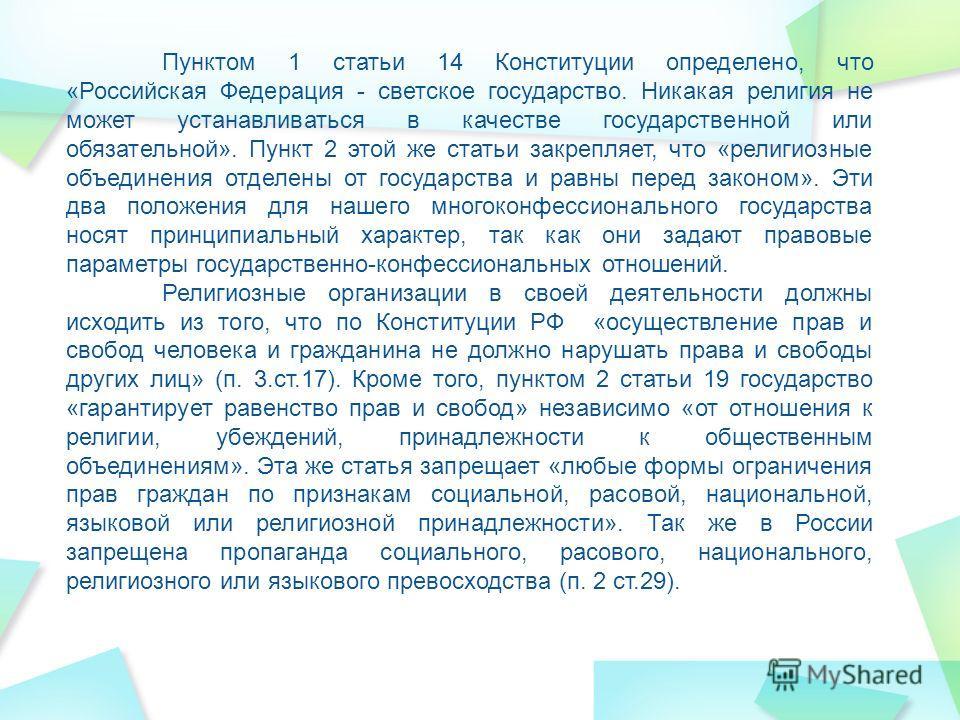 Пунктом 1 статьи 14 Конституции определено, что «Российская Федерация - светское государство. Никакая религия не может устанавливаться в качестве государственной или обязательной». Пункт 2 этой же статьи закрепляет, что «религиозные объединения отдел