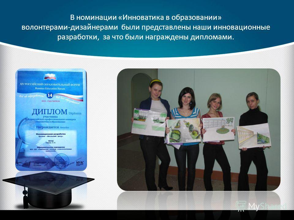 В номинации «Инноватика в образовании» волонтерами-дизайнерами были представлены наши инновационные разработки, за что были награждены дипломами.