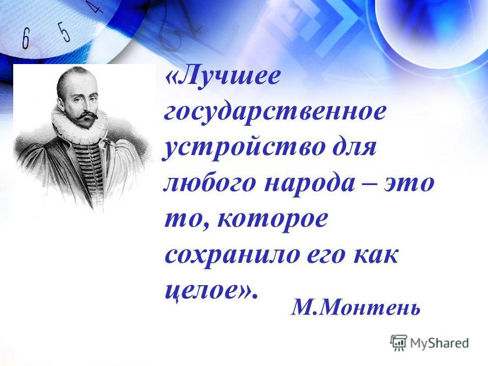 «Лучшее государственное устройство для любого народа – это то, которое сохранило его как целое». М.Монтень