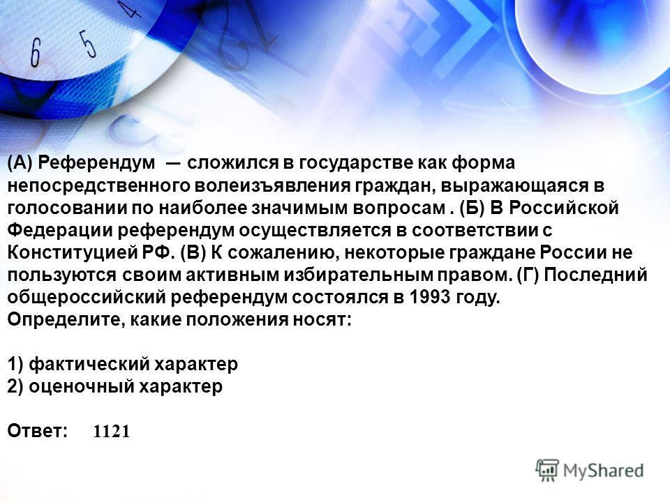 (А) Референдум сложился в государстве как форма непосредственного волеизъявления граждан, выражающаяся в голосовании по наиболее значимым вопросам. (Б) В Российской Федерации референдум осуществляется в соответствии с Конституцией РФ. (В) К сожалению