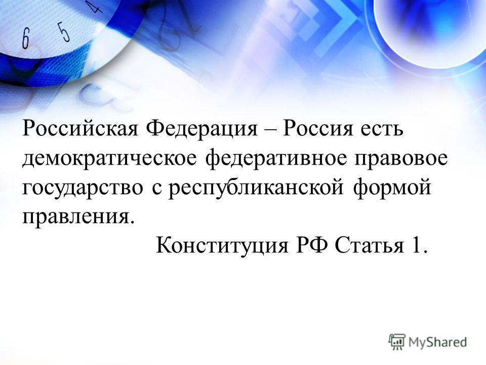 Российская Федерация – Россия есть демократическое федеративное правовое государство с республиканской формой правления. Конституция РФ Статья 1.
