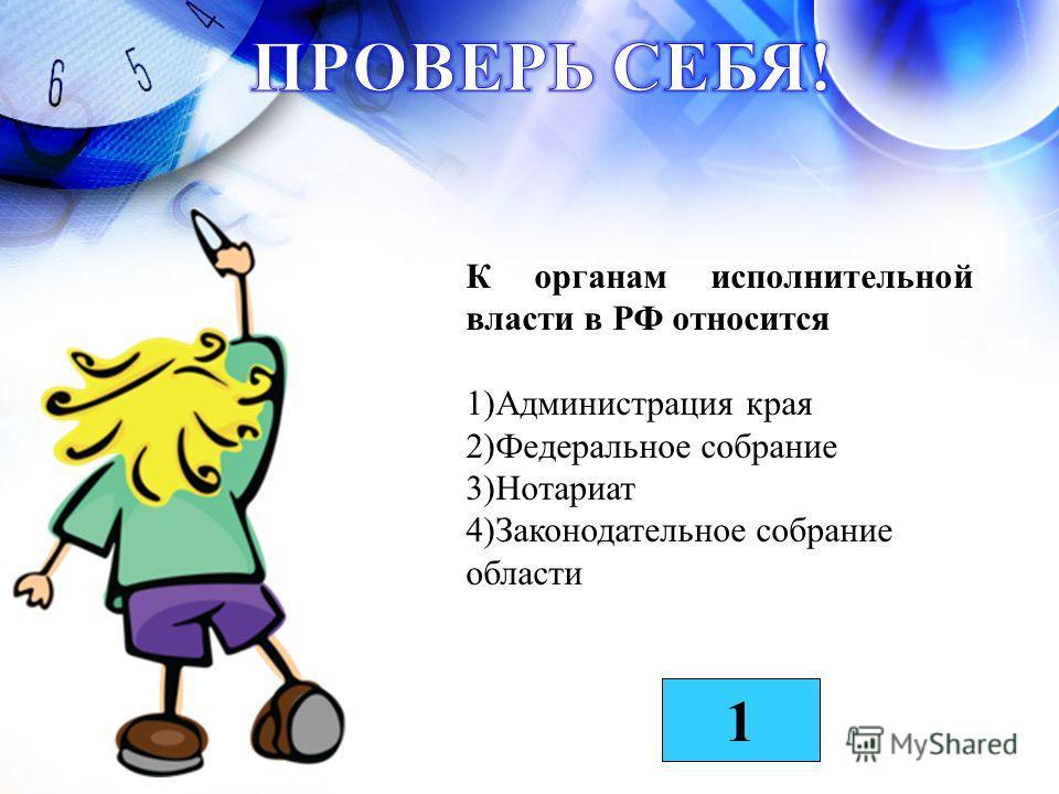 К органам исполнительной власти в РФ относится 1)Администрация края 2)Федеральное собрание 3)Нотариат 4)Законодательное собрание области 1