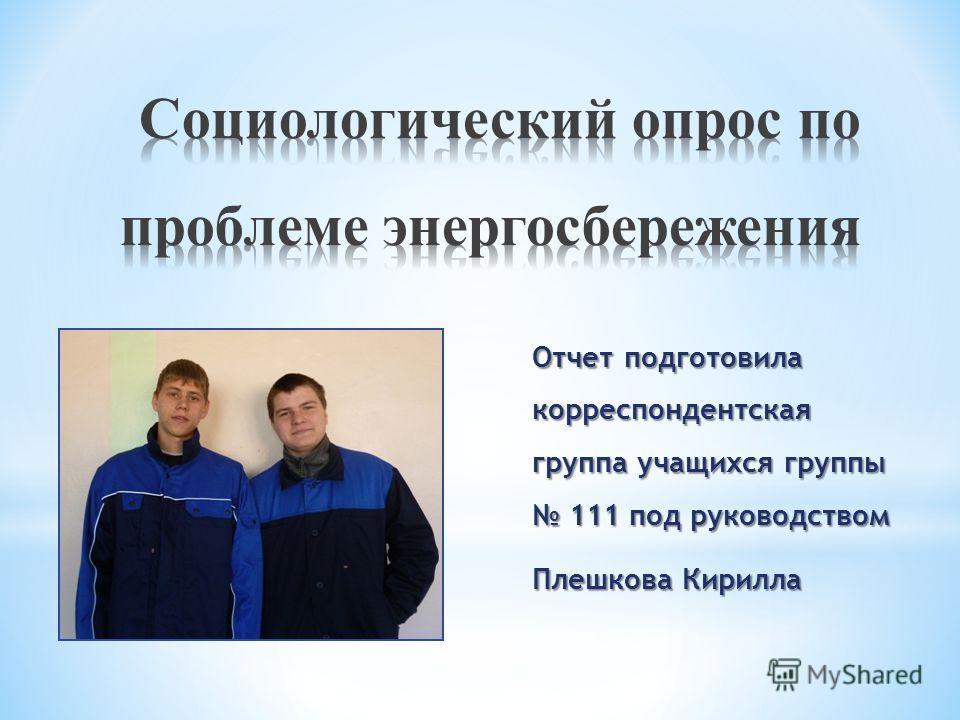 Отчет подготовила корреспондентская группа учащихся группы 111 под руководством Плешкова Кирилла