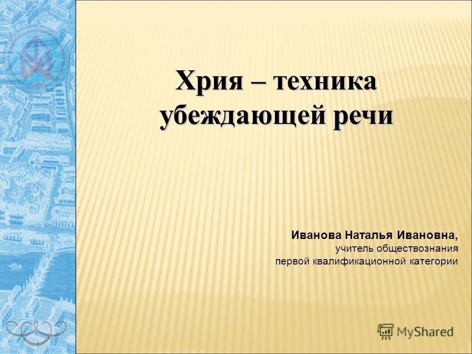 Хрия – техника убеждающей речи Иванова Наталья Ивановна, учитель обществознания первой квалификационной категории