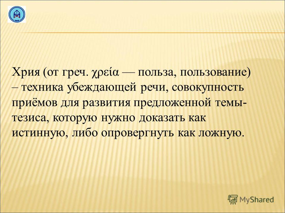 Хрия (от греч. χρεία польза, пользование) – техника убеждающей речи, совокупность приёмов для развития предложенной темы- тезиса, которую нужно доказать как истинную, либо опровергнуть как ложную.
