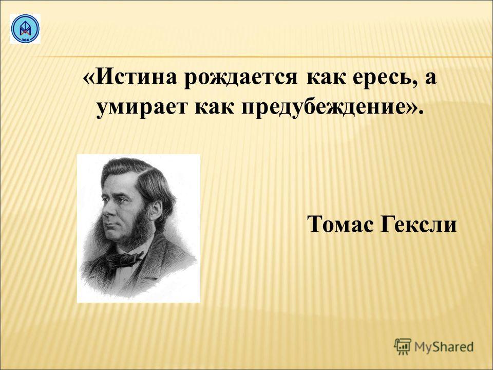 «Истина рождается как ересь, а умирает как предубеждение». Томас Гексли
