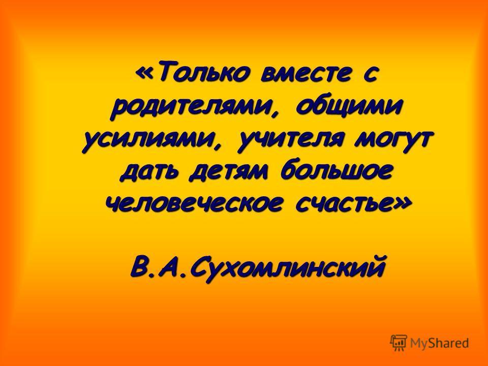 «Только вместе с родителями, общими усилиями, учителя могут дать детям большое человеческое счастье» В.А.Сухомлинский