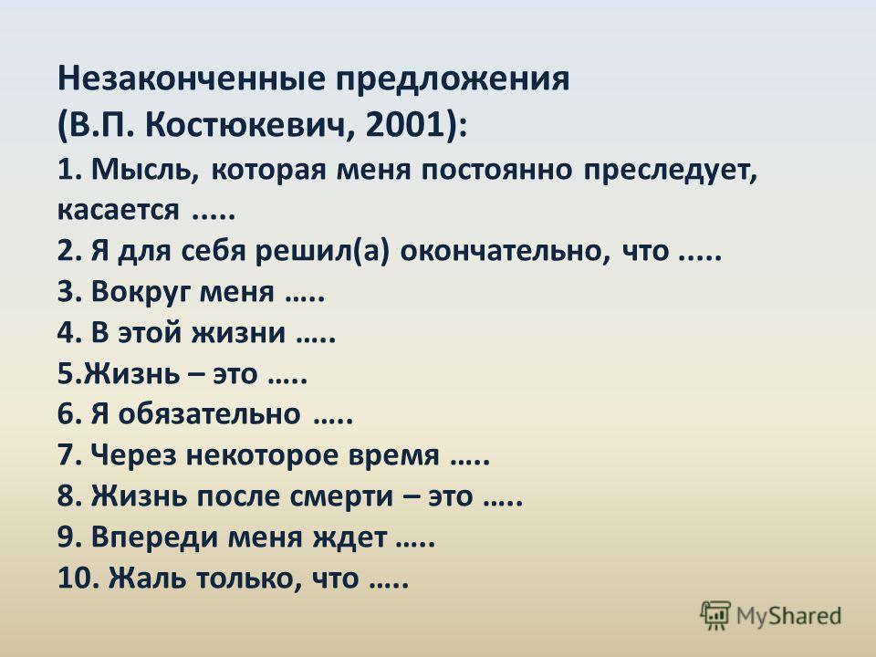 Незаконченные предложения (В.П. Костюкевич, 2001): 1. Мысль, которая меня постоянно преследует, касается..... 2. Я для себя решил(а) окончательно, что..... 3. Вокруг меня ….. 4. В этой жизни ….. 5. Жизнь – это ….. 6. Я обязательно ….. 7. Через некото