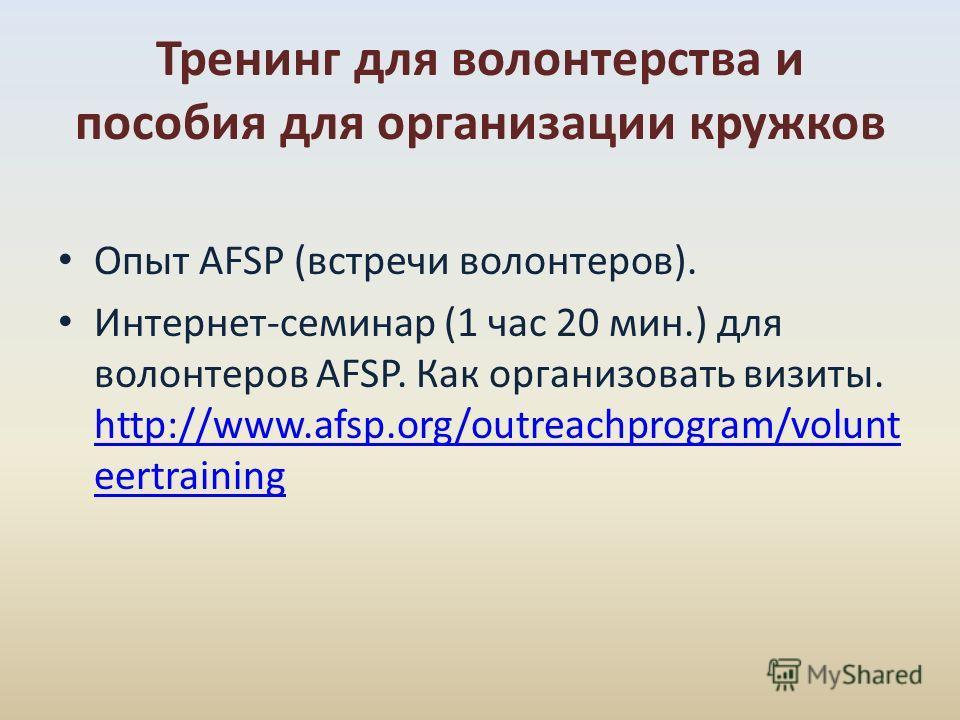 Опыт AFSP (встречи волонтеров). Интернет-семинар (1 час 20 мин.) для волонтеров AFSP. Как организовать визиты. http://www.afsp.org/outreachprogram/volunt eertraining http://www.afsp.org/outreachprogram/volunt eertraining Тренинг для волонтерства и по