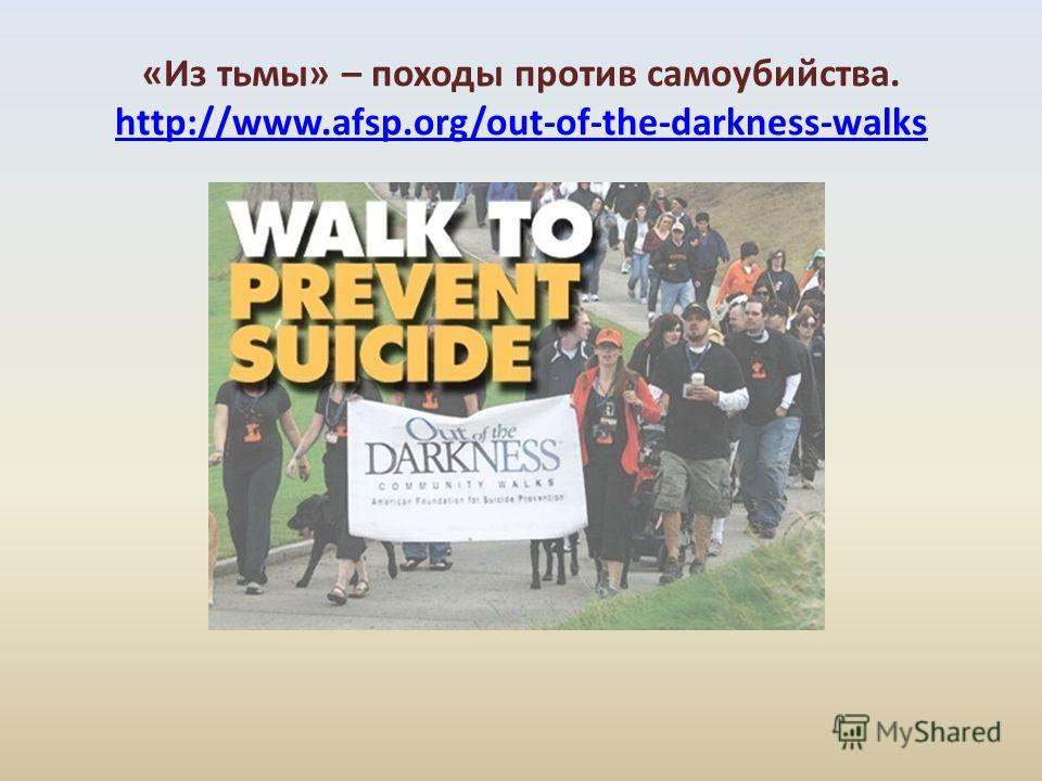 «Из тьмы» – походы против самоубийства. http://www.afsp.org/out-of-the-darkness-walks http://www.afsp.org/out-of-the-darkness-walks