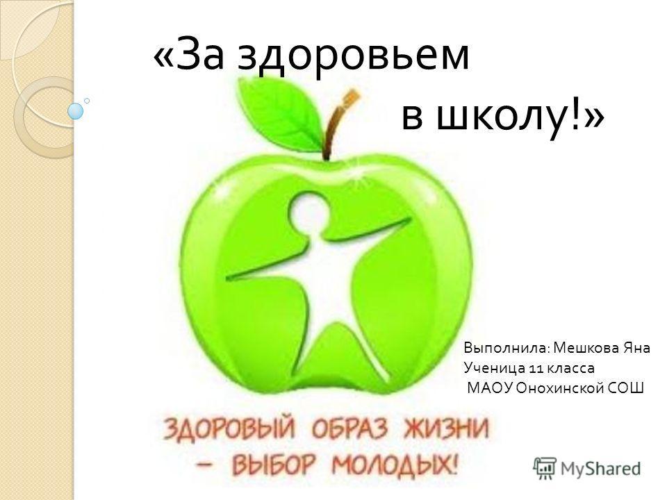 Выполнила : Мешкова Яна Ученица 11 класса МАОУ Онохинской СОШ « За здоровьем в школу !»