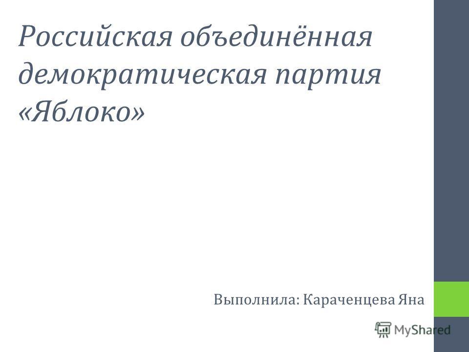Российская объединённая демократическая партия «Яблоко» Выполнила: Караченцева Яна
