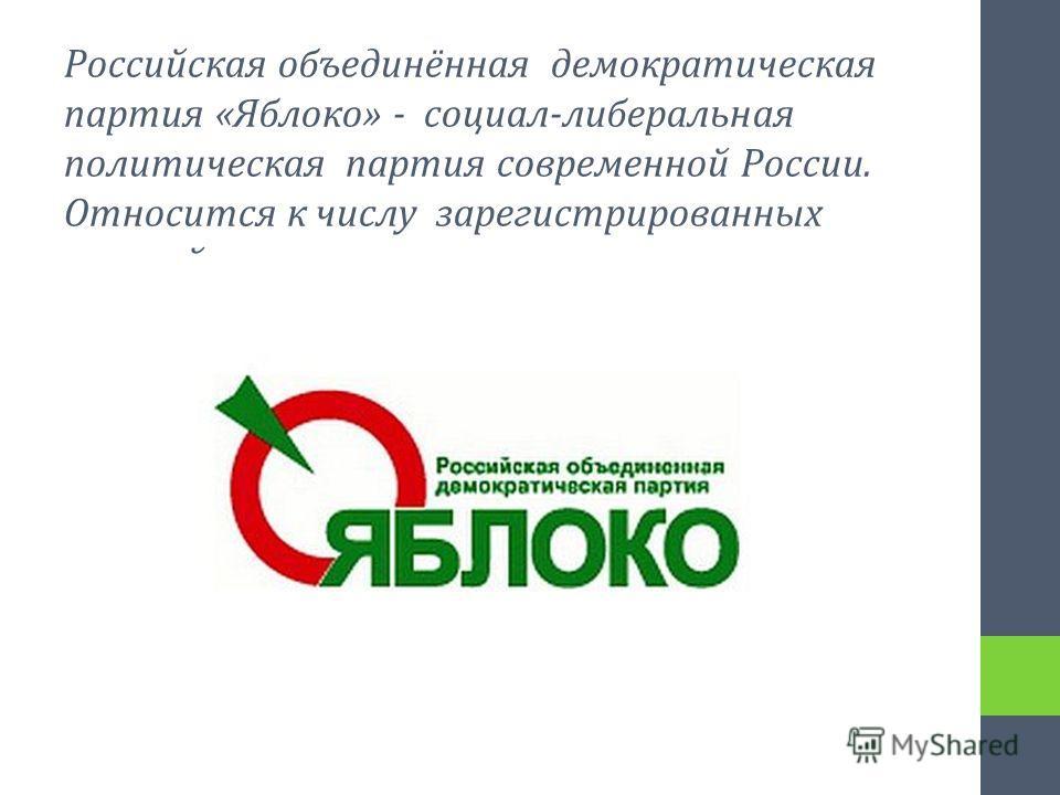 Российская объединённая демократическая партия «Яблоко» - социал-либеральная политическая партия современной России. Относится к числу зарегистрированных партий.