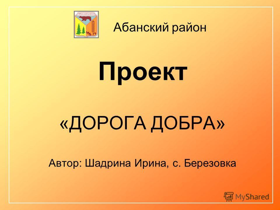 Проект «ДОРОГА ДОБРА» Автор: Шадрина Ирина, с. Березовка Абанский район