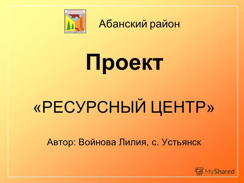 Проект «РЕСУРСНЫЙ ЦЕНТР» Автор: Войнова Лилия, с. Устьянск Абанский район
