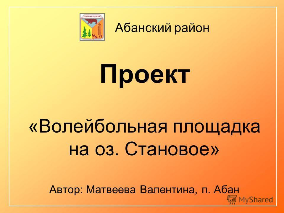 Проект «Волейбольная площадка на оз. Становое» Автор: Матвеева Валентина, п. Абан Абанский район