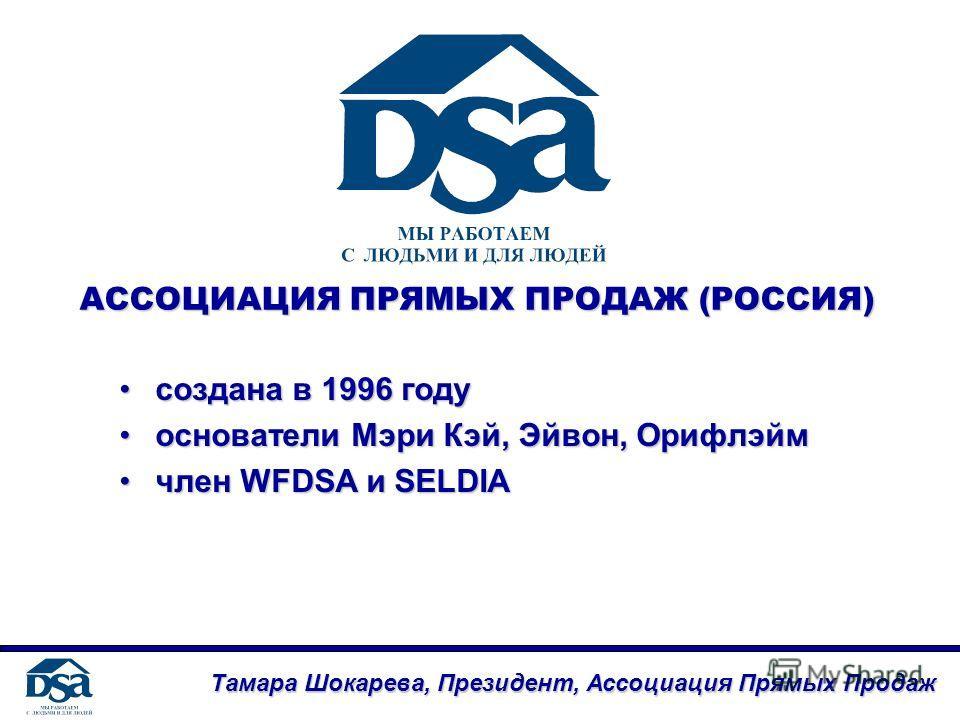 АССОЦИАЦИЯ ПРЯМЫХ ПРОДАЖ (РОССИЯ) создана в 1996 годусоздана в 1996 году основатели Мэри Кэй, Эйвон, Орифлэймоснователи Мэри Кэй, Эйвон, Орифлэйм член WFDSA и SELDIAчлен WFDSA и SELDIA Тамара Шокарева, Президент, Ассоциация Прямых Продаж