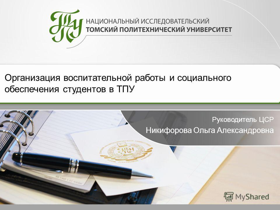 Организация воспитательной работы и социального обеспечения студентов в ТПУ Руководитель ЦСР Никифорова Ольга Александровна