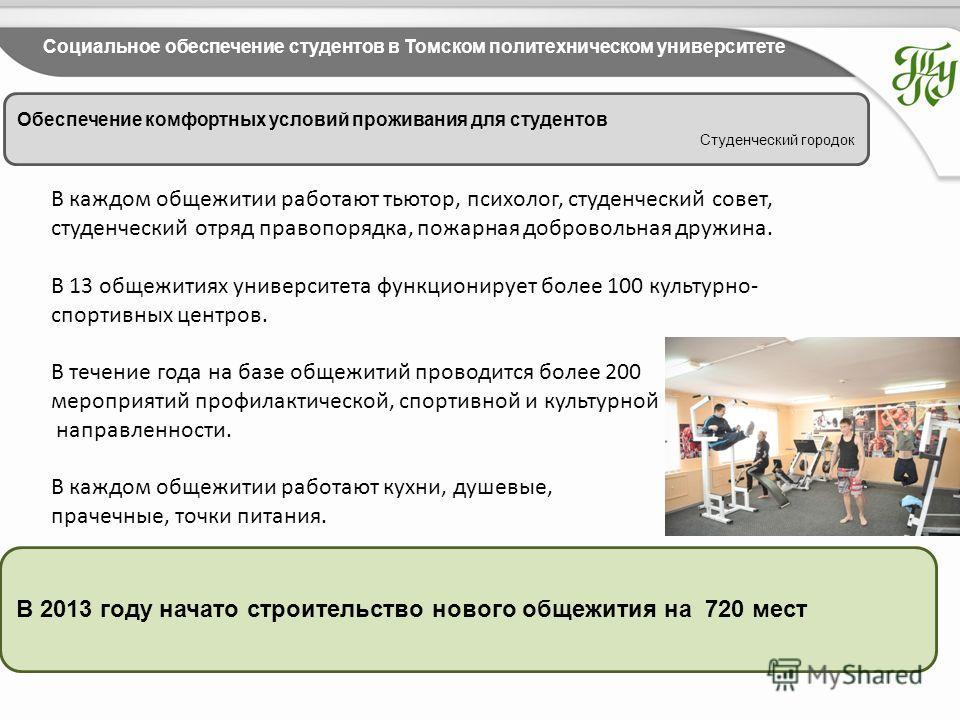 Обеспечение комфортных условий проживания для студентов Студенческий городок Социальное обеспечение студентов в Томском политехническом университете В 2013 году начато строительство нового общежития на 720 мест В каждом общежитии работают тьютор, пси