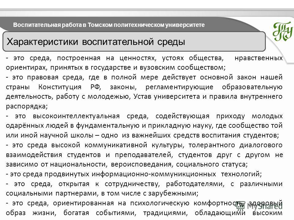 Воспитательная работа в Томском политехническом университете Характеристики воспитательной среды - это среда, построенная на ценностях, устоях общества, нравственных ориентирах, принятых в государстве и вузовским сообществом; - это правовая среда, гд