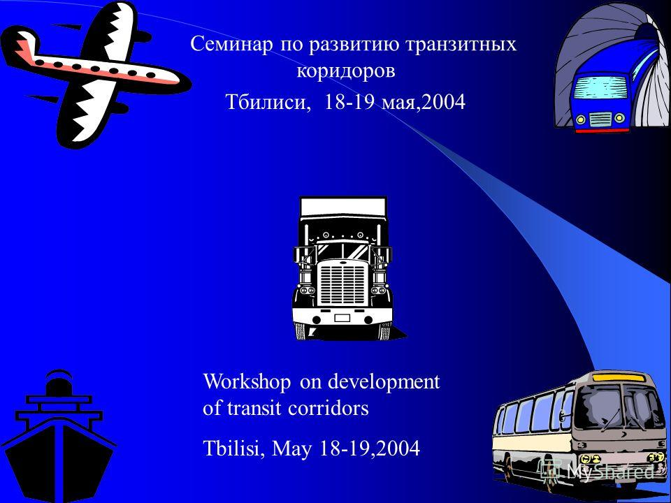 Семинар по развитию транзитных коридоров Тбилиси, 18-19 мая,2004 Workshop on development of transit corridors Tbilisi, May 18-19,2004