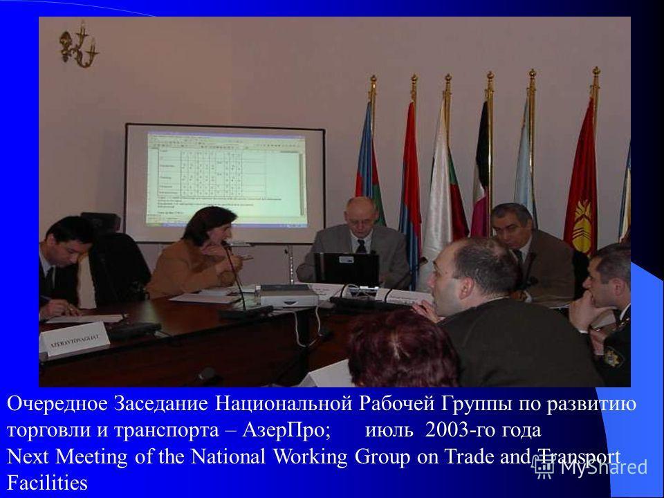 Очередное Заседание Национальной Рабочей Группы по развитию торговли и транспорта – Азер Про; июль 2003-го года Next Meeting of the National Working Group on Trade and Transport Facilities
