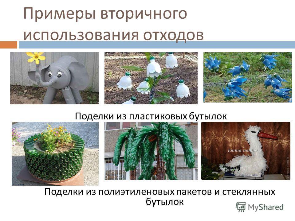 Примеры вторичного использования отходов Поделки из пластиковых бутылок Поделки из полиэтиленовых пакетов и стеклянных бутылок