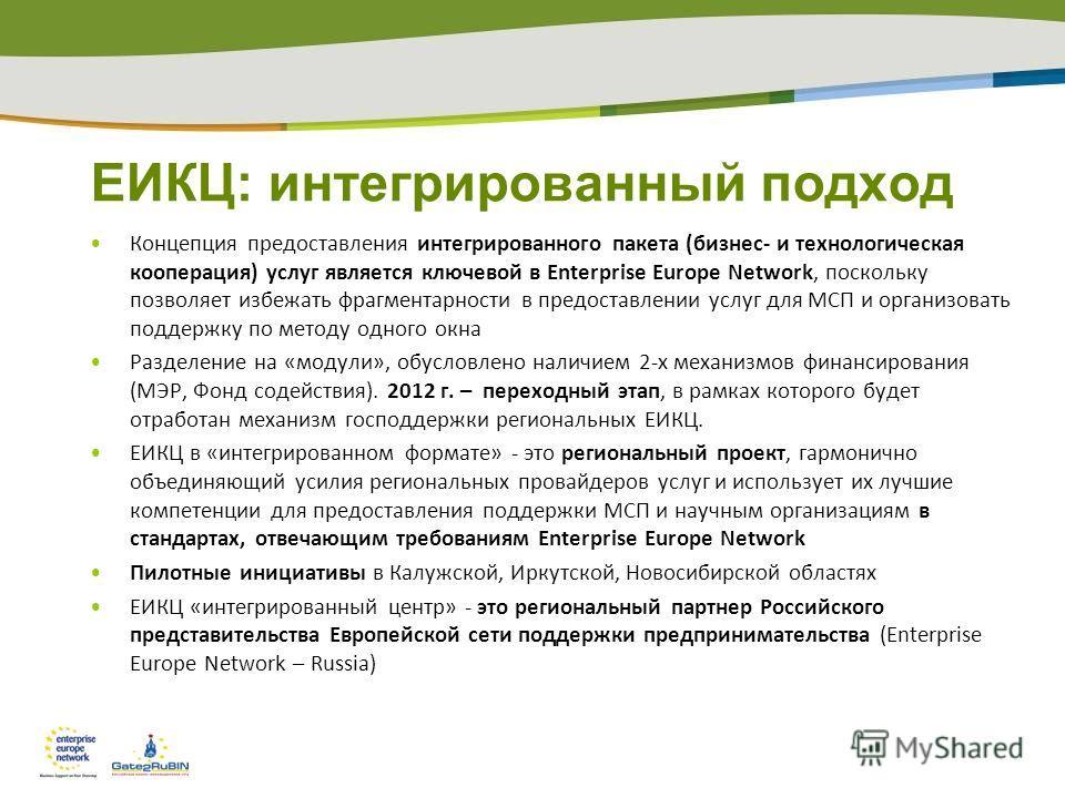 ЕИКЦ: интегрированный подход Концепция предоставления интегрированного пакета (бизнес- и технологическая кооперация) услуг является ключевой в Enterprise Europe Network, поскольку позволяет избежать фрагментарности в предоставлении услуг для МСП и ор