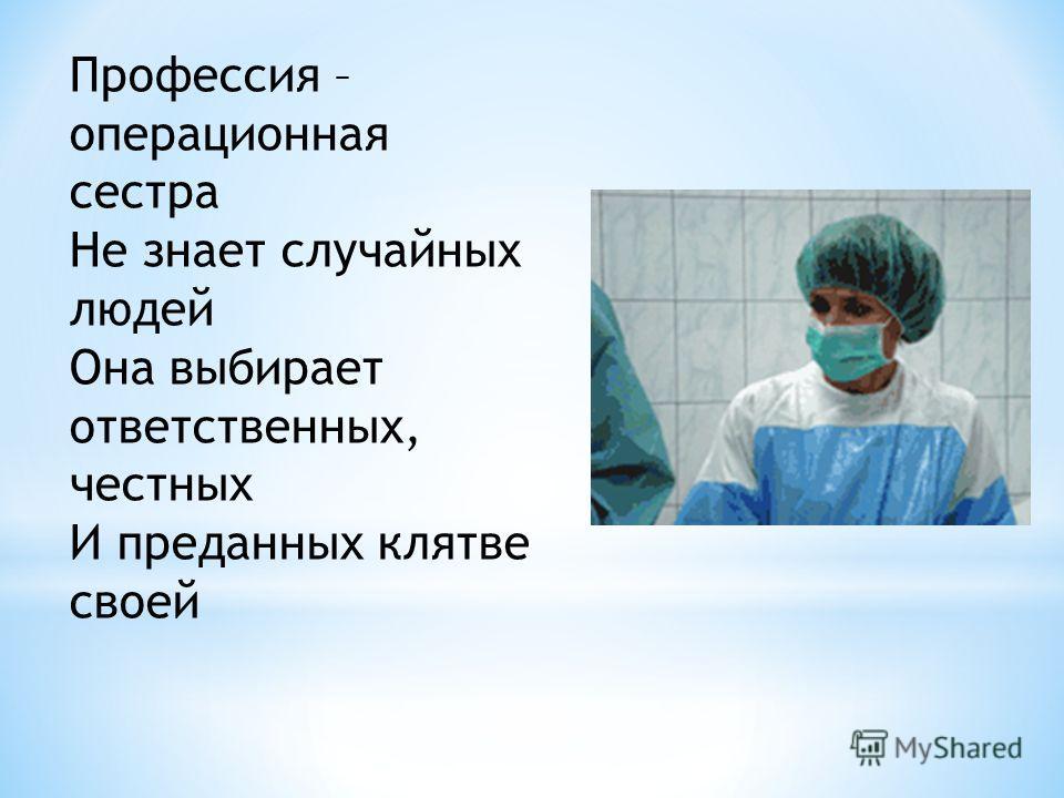 Профессия – операционная сестра Не знает случайных людей Она выбирает ответственных, честных И преданных клятве своей