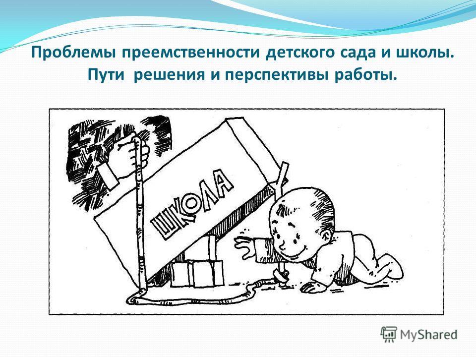 Проблемы преемственности детского сада и школы. Пути решения и перспективы работы.